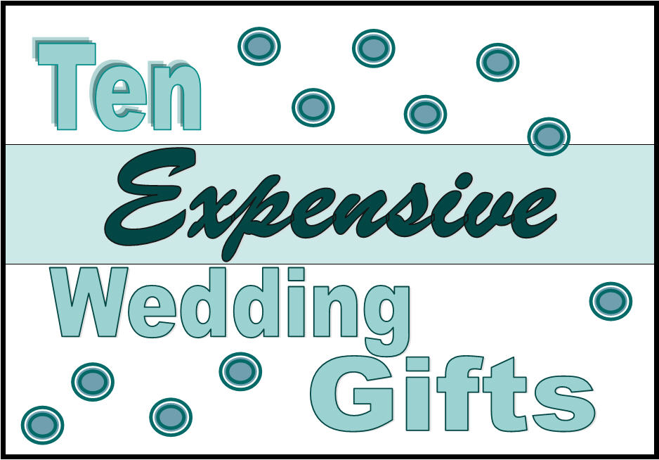 Expensive Wedding Gift Ideas: Ten Expensive Wedding Gifts