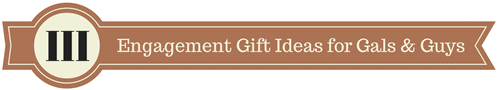 III Engagement Gift Ideas for Gals and Guys 2