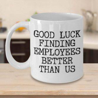 Good Luck Finding Better Employees Mug