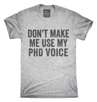 """Don't make me use my PhD voice"" Shirt"