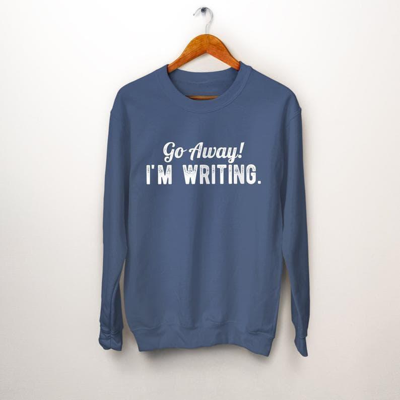 Go away I'm writing sweatshirt